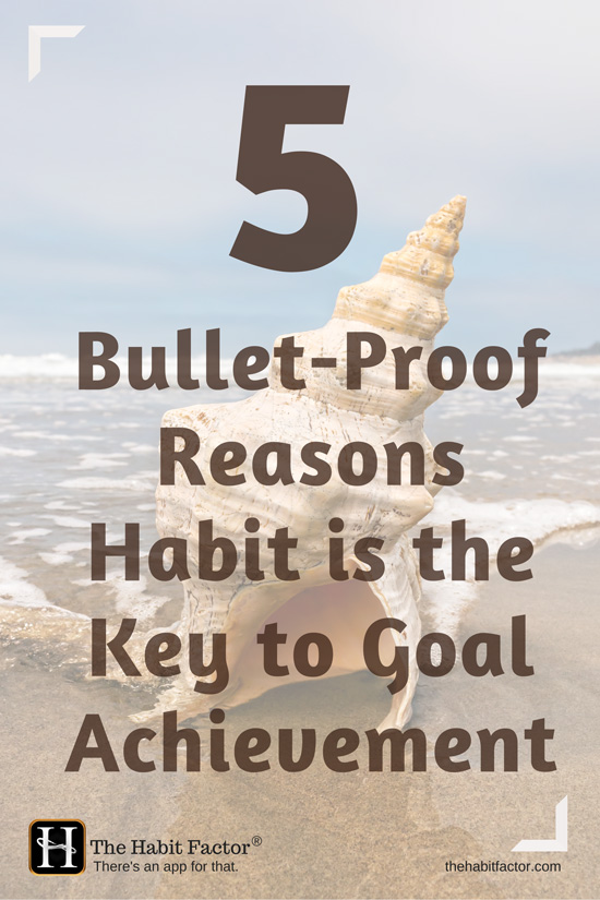 5 bullet-proof reasons habit is the key to goal achievement